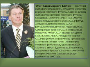 Олег Влади́мирович Блохи́н — советский футболист, нападающий, обладатель мно