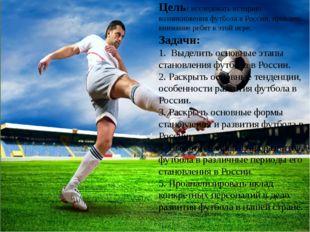Цель: исследовать историю возникновения футбола в России, привлечь внимание р
