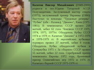 . Колотов Виктор Михайлович (1949-2000) родился в пос.Юдино Татарской АССР. П