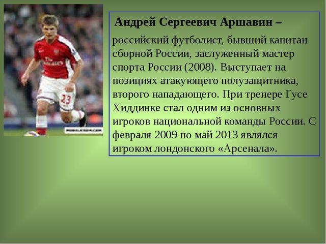Андрей Сергеевич Аршавин – российскийфутболист, бывший капитан сборной Росс...