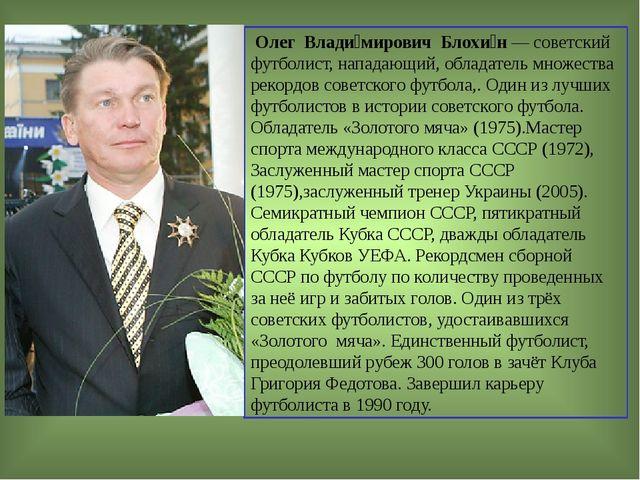 Олег Влади́мирович Блохи́н — советский футболист, нападающий, обладатель мно...