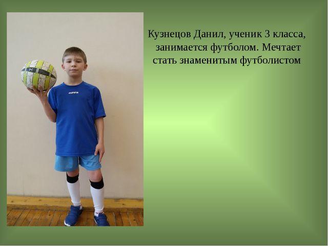 Кузнецов Данил, ученик 3 класса, занимается футболом. Мечтает стать знамениты...