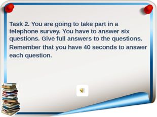 Task 2. You are going to take part in a telephone survey. You have to answer