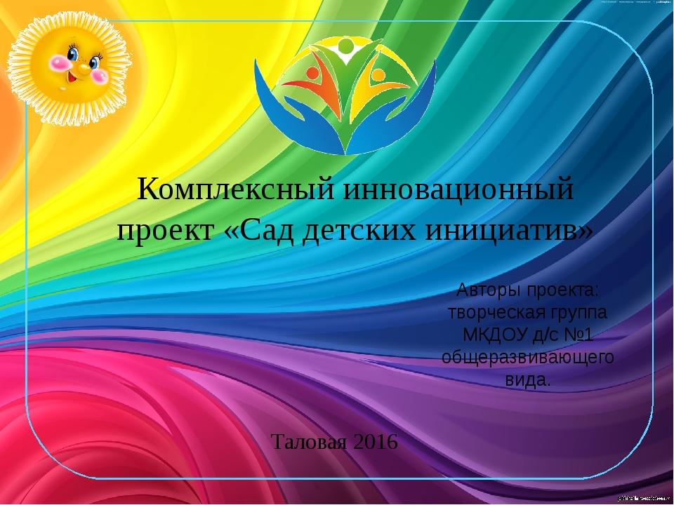 Комплексный инновационный проект «Сад детских инициатив» Таловая 2016 Авторы...