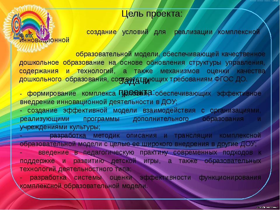 Цель проекта: создание условий для реализации комплексной инновационной образ...