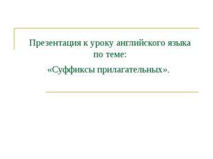 Презентация к уроку английского языка по теме: «Суффиксы прилагательных».
