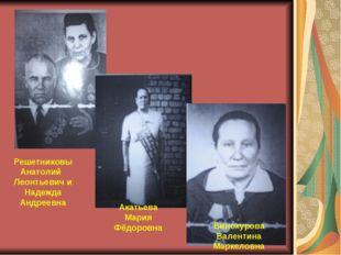 Решетниковы Анатолий Леонтьевич и Надежда Андреевна Акатьева Мария Фёдоровна