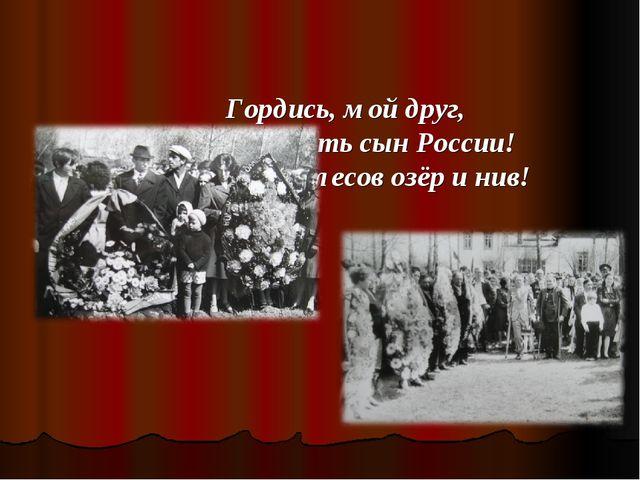 Гордись, мой друг, Что ты есть сын России! Сын рек её, лесов озёр и нив!