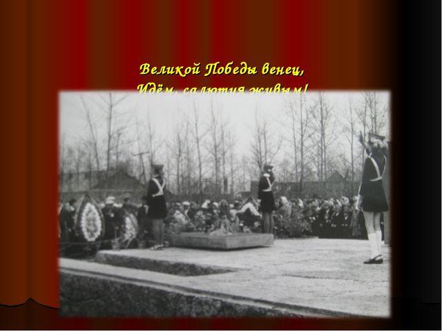 Великой Победы венец, Идём, салютуя живым! Разрывами наших сердец!