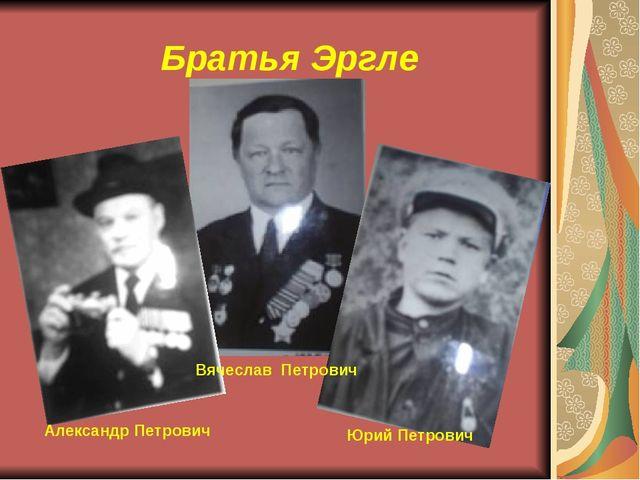 Александр Петрович Вячеслав Петрович Юрий Петрович Братья Эргле