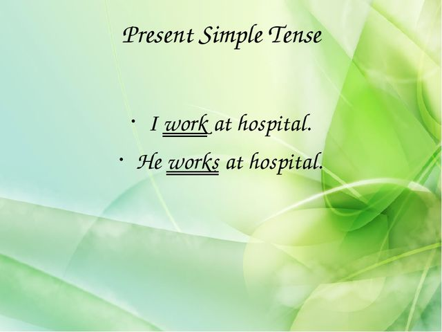 Present Simple Tense I work at hospital. He works at hospital.
