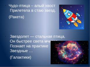 Чудо-птица – алый хвост Прилетела в стаю звезд. (Ракета) Звездолет — стальная