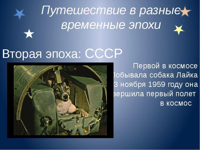 Вторая эпоха: СССР Первой в космосе Побывала собака Лайка 3 ноября 1959 году...