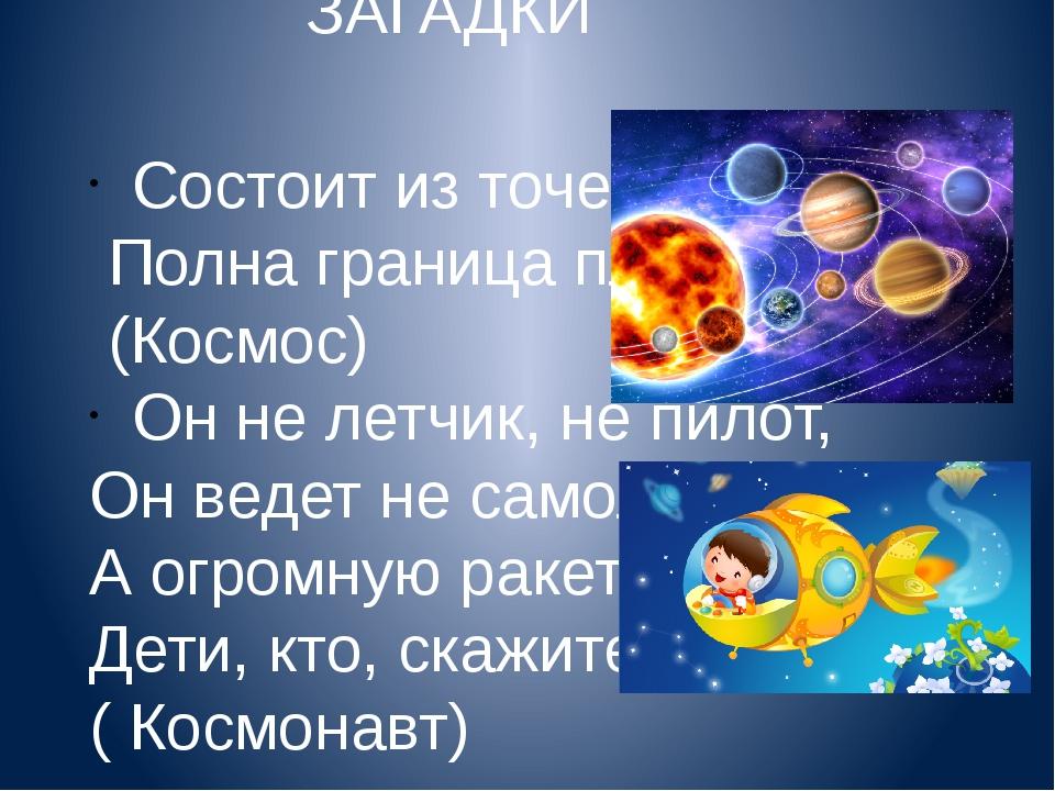 ЗАГАДКИ Состоит из точек свет, Полна граница планет (Космос) Он не летчик, не...