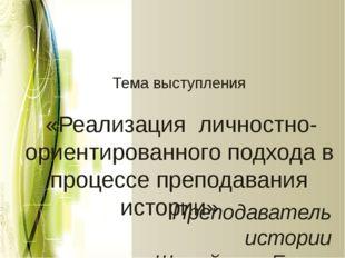 Тема выступления «Реализация личностно-ориентированного подхода в процессе п