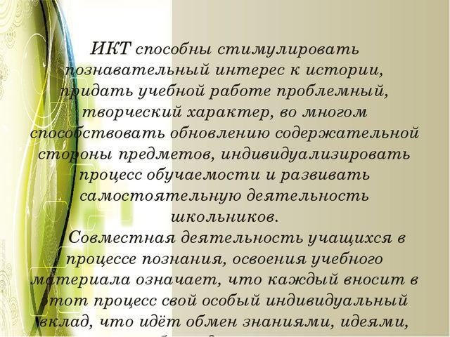 ИКТ способны стимулировать познавательный интерес к истории, придать учебной...