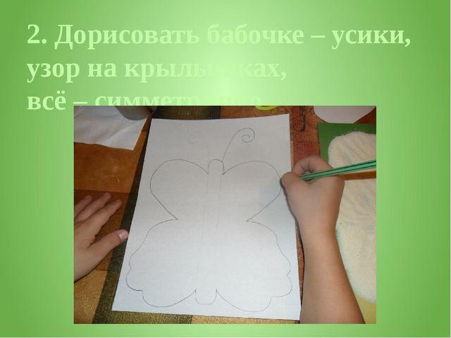 2. Дорисовать бабочке – усики, узор на крылышках, всё – симметрично.