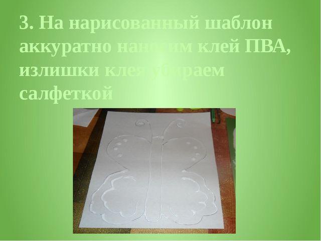 3. На нарисованный шаблон аккуратно наносим клей ПВА, излишки клея убираем са...