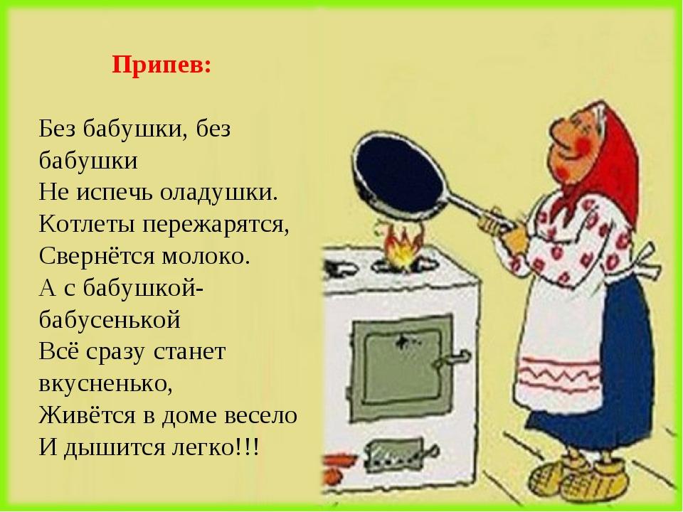 Припев: Без бабушки, без бабушки Не испечь оладушки. Котлеты пережарятся, Св...