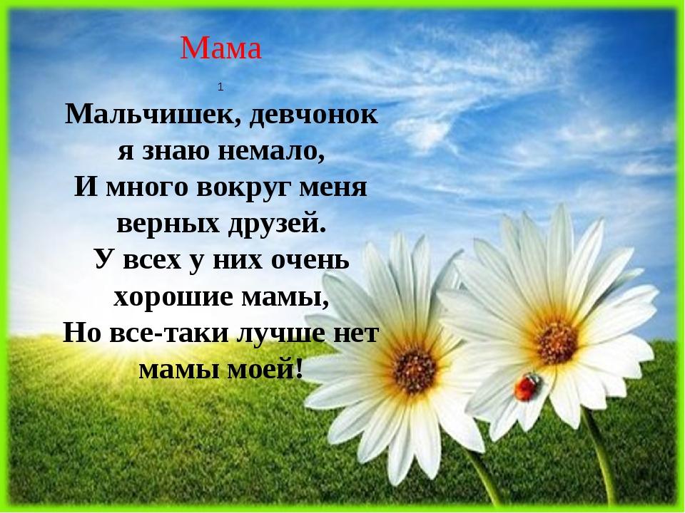Мама 1 Мальчишек, девчонок я знаю немало, И много вокруг меня верных друзей....