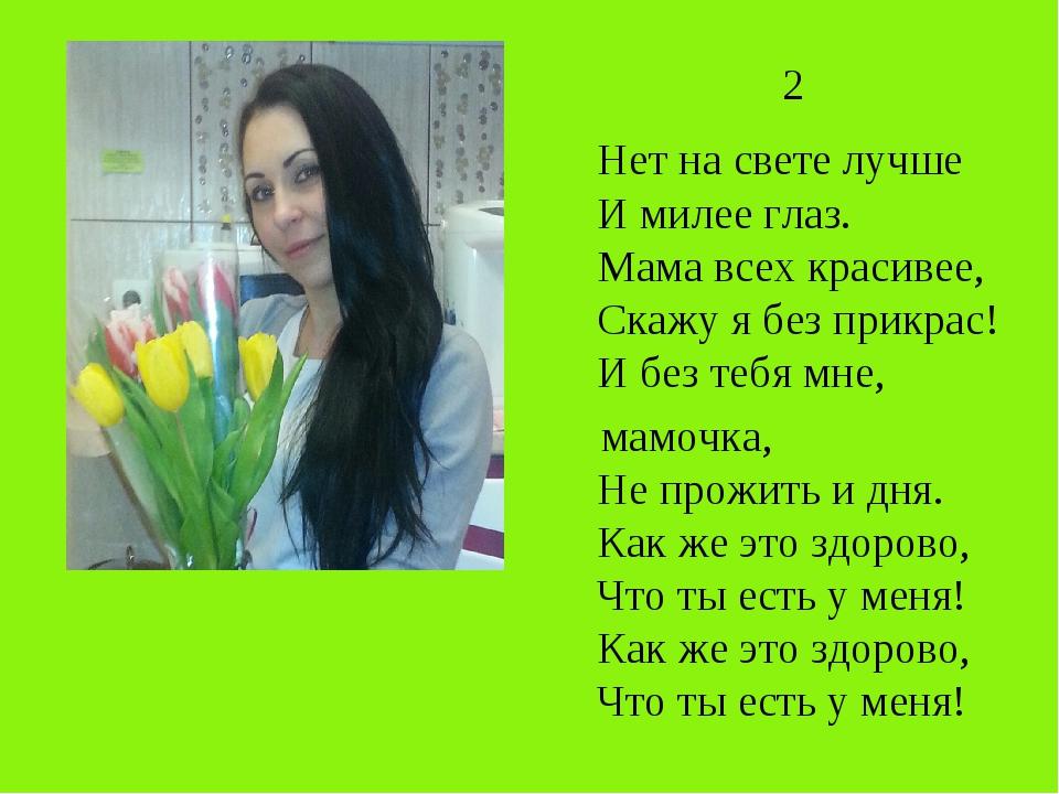 2 Нет на свете лучше И милее глаз. Мама всех красивее, Скажу я без прикрас!...