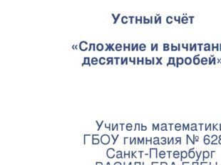 Устный счёт «Сложение и вычитание десятичных дробей» Учитель математики ГБОУ