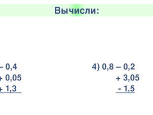 Вычисли: 1)2,3+ 1,5 +0,7 -0,03 4,77 3) 0,67 – 0,25 - 0,02 + 1,3 2) 2 – 0,4 +