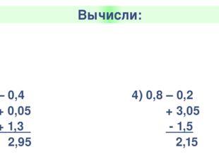 Вычисли: 1)2,3+ 1,5 +0,7 -0,03 4,77 3) 0,67 – 0,25 - 0,02 + 1,3 1,7 2) 2 – 0,