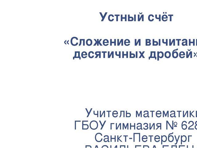 Устный счёт «Сложение и вычитание десятичных дробей» Учитель математики ГБОУ...