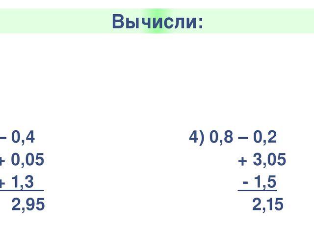Вычисли: 1)2,3+ 1,5 +0,7 -0,03 4,77 3) 0,67 – 0,25 - 0,02 + 1,3 1,7 2) 2 – 0,...