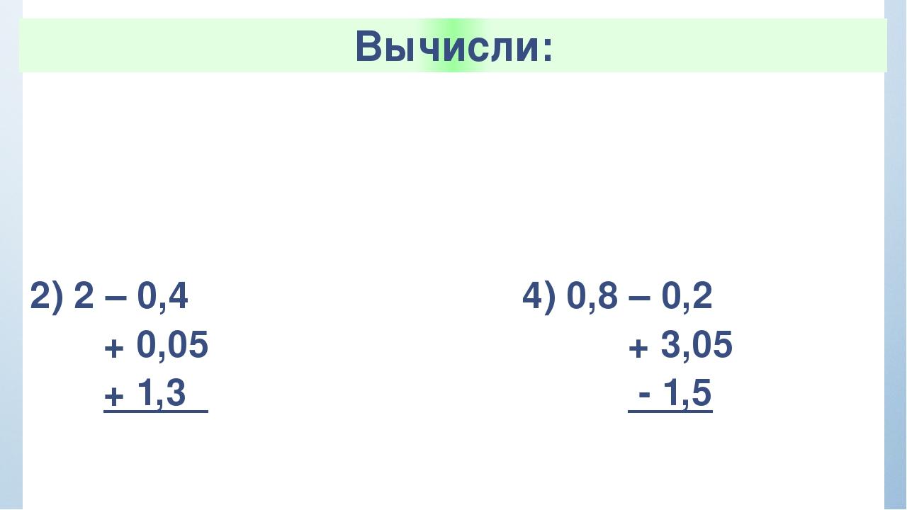 Вычисли: 1)2,3+ 1,5 +0,7 -0,03 3) 0,67 – 0,25 - 0,02 + 1,3 2) 2 – 0,4 + 0,05...