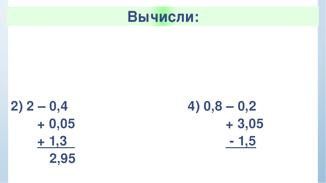 Вычисли: 1)2,3+ 1,5 +0,7 -0,03 4,77 3) 0,67 – 0,25 - 0,02 + 1,3 2) 2 – 0,4 +...