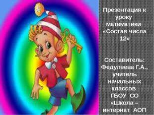 Презентация к уроку математики «Состав числа 12» Составитель: Федулеева Г.А.,