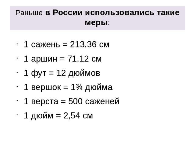 Раньше в России использовались такие меры: 1 сажень = 213,36 см 1 аршин = 71,...
