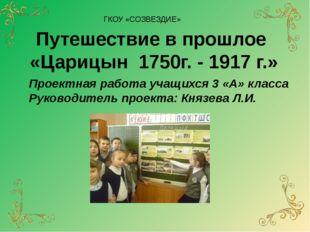 ГКОУ «СОЗВЕЗДИЕ» Путешествие в прошлое «Царицын 1750г. - 1917 г.» Проектная р