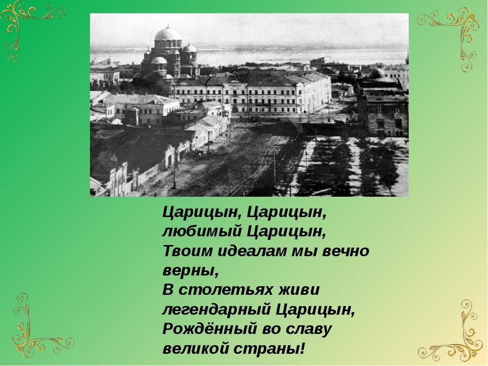 Царицын, Царицын, любимый Царицын, Твоим идеалам мы вечно верны, В столетья...