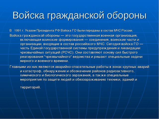 Войска гражданской обороны В  1991 г. Указом Президента РФ Войска ГО были пе...