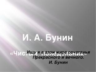 И. А. Бунин «Чистый понедельник» Ищу я в этом мире сочетанья Прекрасного и в