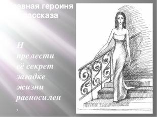 Главная героиня рассказа И прелести её секрет загадке жизни равносилен. Б. Па