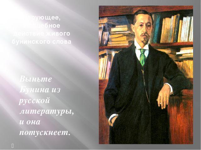 Чарующее, волшебное действие живого бунинского слова Выньте Бунина из русской...
