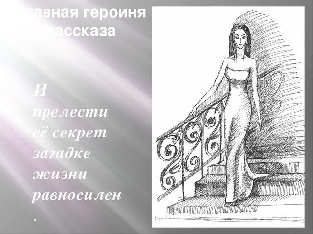 Главная героиня рассказа И прелести её секрет загадке жизни равносилен. Б. Па...