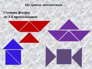 Составь фигуры из 3-4 треугольников На уроках математики…