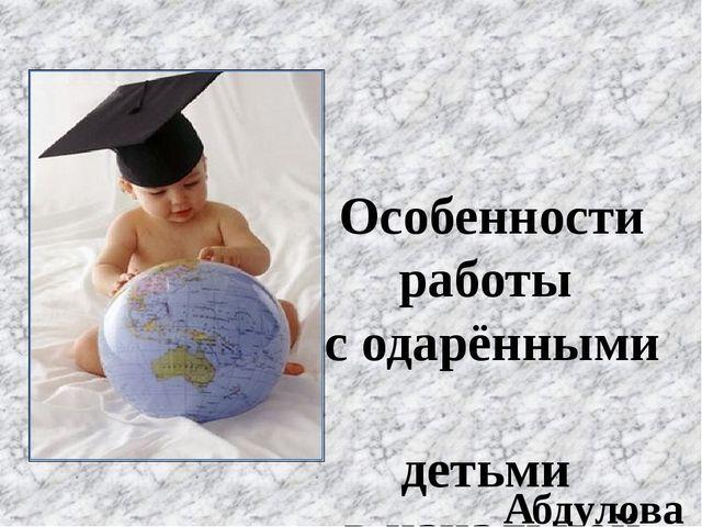 Особенности работы с одарёнными детьми в начальной школе. Абдулова Н.И МОУ «...