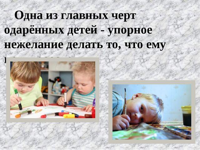 Одна из главных черт одарённых детей - упорное нежелание делать то, что ему...