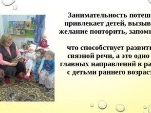 Занимательность потешек привлекает детей, вызывает желание повторить, запомни