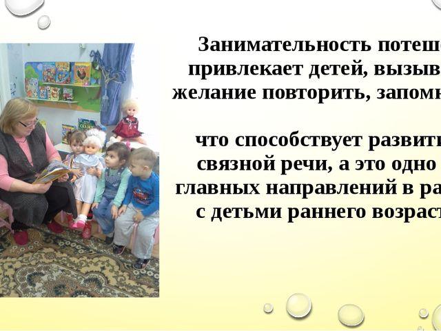 Занимательность потешек привлекает детей, вызывает желание повторить, запомни...