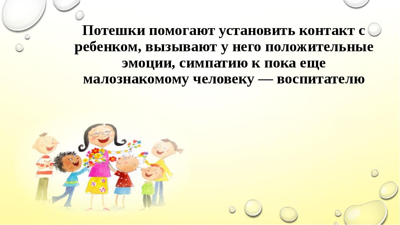 Потешки помогают установить контакт с ребенком, вызывают у него положительные...