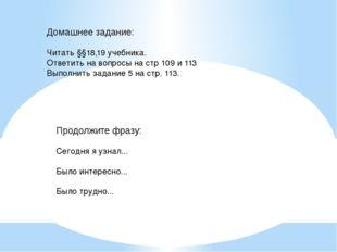 Домашнее задание:  Читать §§18,19 учебника. Ответить на вопросы на стр 109 и