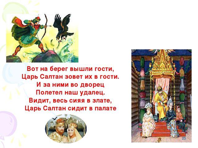 Вот на берег вышли гости, Царь Салтан зовет их в гости. И за ними во дворец П...