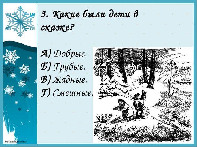 3. Какие были дети в сказке? А) Добрые. Б) Грубые. В) Жадные. Г) Смешные. htt...